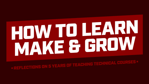 Thumbnail Image for How to Learn, Make, and Grow: Reflections on 5 Years of Teaching Technical Courses